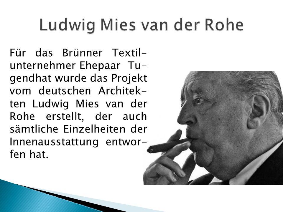 Für das Brünner Textil- unternehmer Ehepaar Tu- gendhat wurde das Projekt vom deutschen Architek- ten Ludwig Mies van der Rohe erstellt, der auch sämt