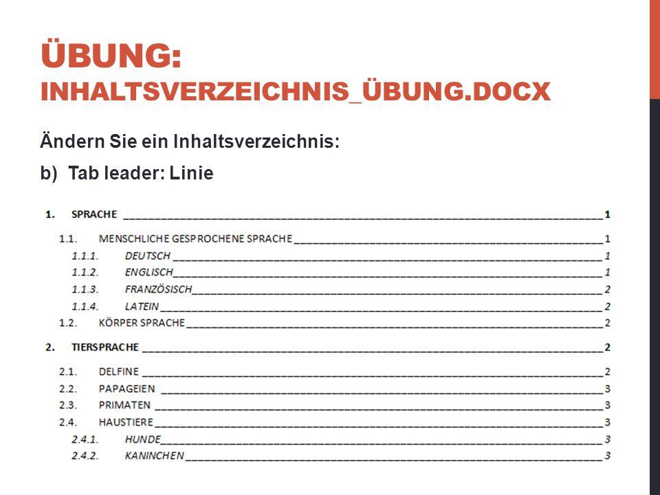 ÜBUNG: INHALTSVERZEICHNIS_ÜBUNG.DOCX Ändern Sie ein Inhaltsverzeichnis: b) Tab leader: Linie