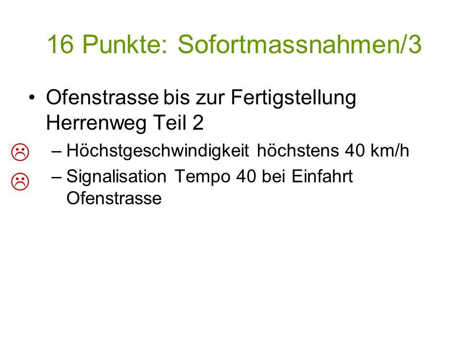 16 Punkte: Sofortmassnahmen/3 Ofenstrasse bis zur Fertigstellung Herrenweg Teil 2 –Höchstgeschwindigkeit höchstens 40 km/h –Signalisation Tempo 40 bei Einfahrt Ofenstrasse  