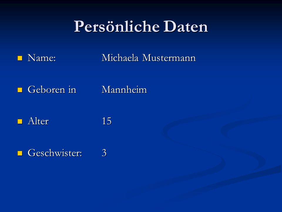 Persönliche Daten Name:Michaela Mustermann Name:Michaela Mustermann Geboren inMannheim Geboren inMannheim Alter15 Alter15 Geschwister:3 Geschwister:3