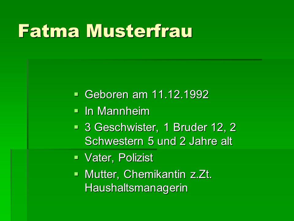 Fatma Musterfrau  Geboren am 11.12.1992  In Mannheim  3 Geschwister, 1 Bruder 12, 2 Schwestern 5 und 2 Jahre alt  Vater, Polizist  Mutter, Chemik