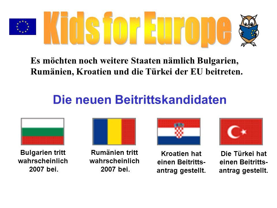 Bulgarien tritt wahrscheinlich 2007 bei. Rumänien tritt wahrscheinlich 2007 bei. Kroatien hat einen Beitritts- antrag gestellt. Die Türkei hat einen B