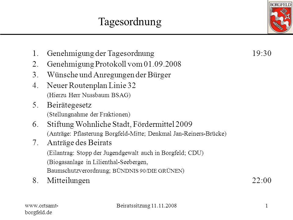 www.ortsamt- borgfeld.de Beiratssitzung 11.11.20081 Tagesordnung 1.Genehmigung der Tagesordnung19:30 2.Genehmigung Protokoll vom 01.09.2008 3.Wünsche und Anregungen der Bürger 4.Neuer Routenplan Linie 32 (Hierzu Herr Nussbaum BSAG) 5.Beirätegesetz (Stellungnahme der Fraktionen) 6.Stiftung Wohnliche Stadt, Fördermittel 2009 (Anträge: Pflasterung Borgfeld-Mitte; Denkmal Jan-Reiners-Brücke) 7.Anträge des Beirats (Eilantrag: Stopp der Jugendgewalt auch in Borgfeld; CDU) (Biogasanlage in Lilienthal-Seebergen, Baumschutzverordnung; BÜNDNIS 90/DIE GRÜNEN ) 8.Mitteilungen 22:00
