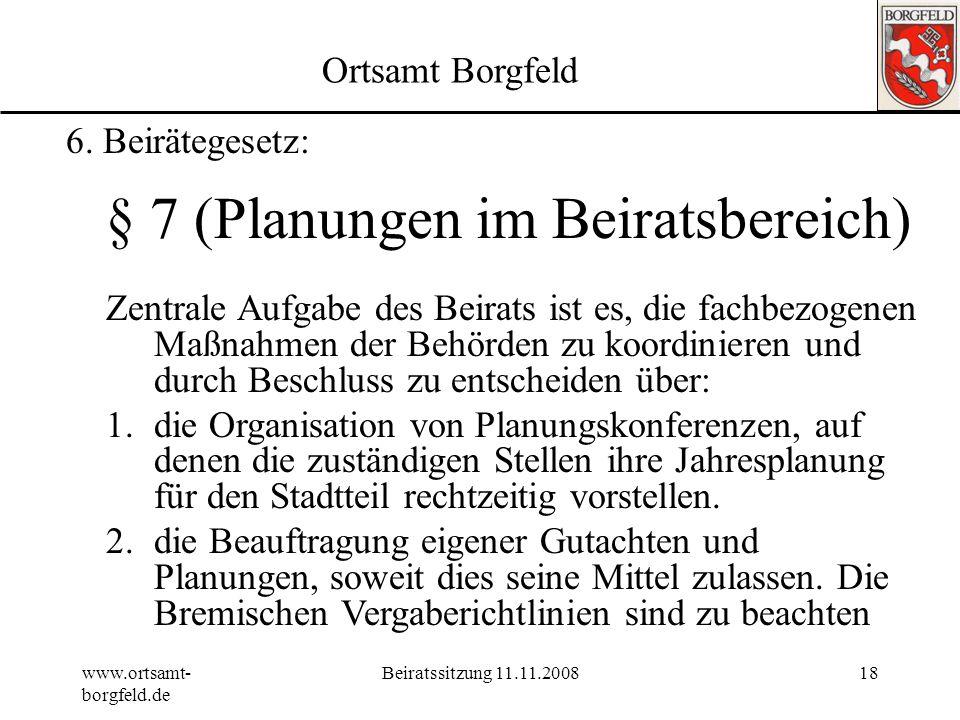 www.ortsamt- borgfeld.de Beiratssitzung 11.11.200817 Ortsamt Borgfeld § 6 Abs. 1 Nr. 1 (Informationsrechte des Beirats) Der Beirat kann durch Beschlus
