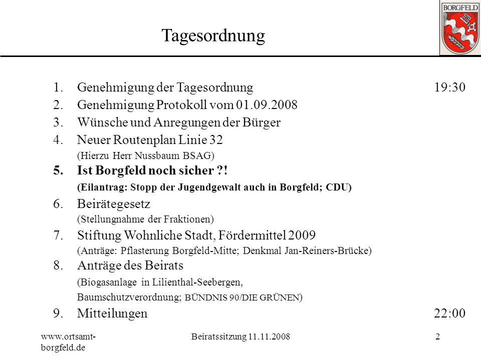 www.ortsamt- borgfeld.de Beiratssitzung 11.11.20082 Tagesordnung 1.Genehmigung der Tagesordnung19:30 2.Genehmigung Protokoll vom 01.09.2008 3.Wünsche und Anregungen der Bürger 4.Neuer Routenplan Linie 32 (Hierzu Herr Nussbaum BSAG) 5.Ist Borgfeld noch sicher ?.