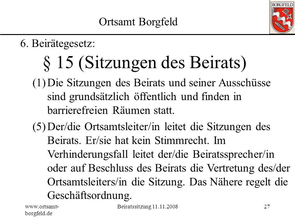www.ortsamt- borgfeld.de Beiratssitzung 11.11.200826 Ortsamt Borgfeld 6. Beirätegesetz: § 14 Abs. 3 (Einberufung) Die erste Sitzung muss innerhalb von