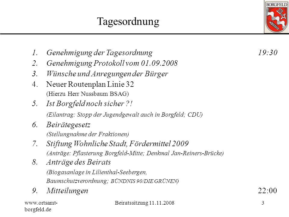 www.ortsamt- borgfeld.de Beiratssitzung 11.11.20083 Tagesordnung 1.Genehmigung der Tagesordnung19:30 2.Genehmigung Protokoll vom 01.09.2008 3.Wünsche und Anregungen der Bürger 4.Neuer Routenplan Linie 32 (Hierzu Herr Nussbaum BSAG) 5.Ist Borgfeld noch sicher ?.