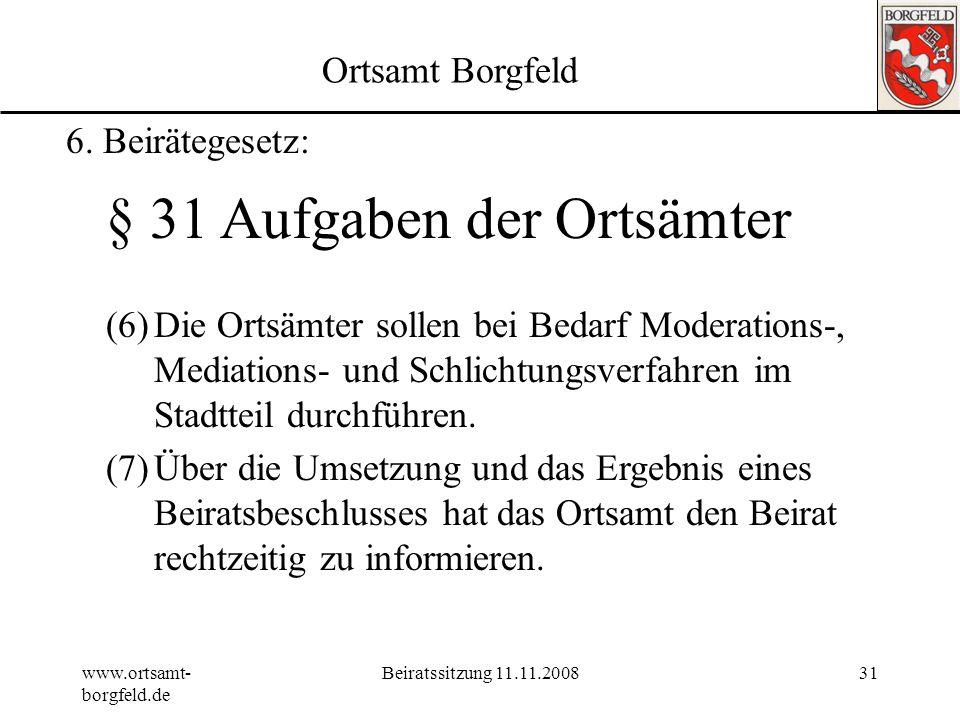 www.ortsamt- borgfeld.de Beiratssitzung 11.11.200830 Ortsamt Borgfeld 6. Beirätegesetz: § 31 Aufgaben der Ortsämter (4)Die Ortsämter stellen den Beira