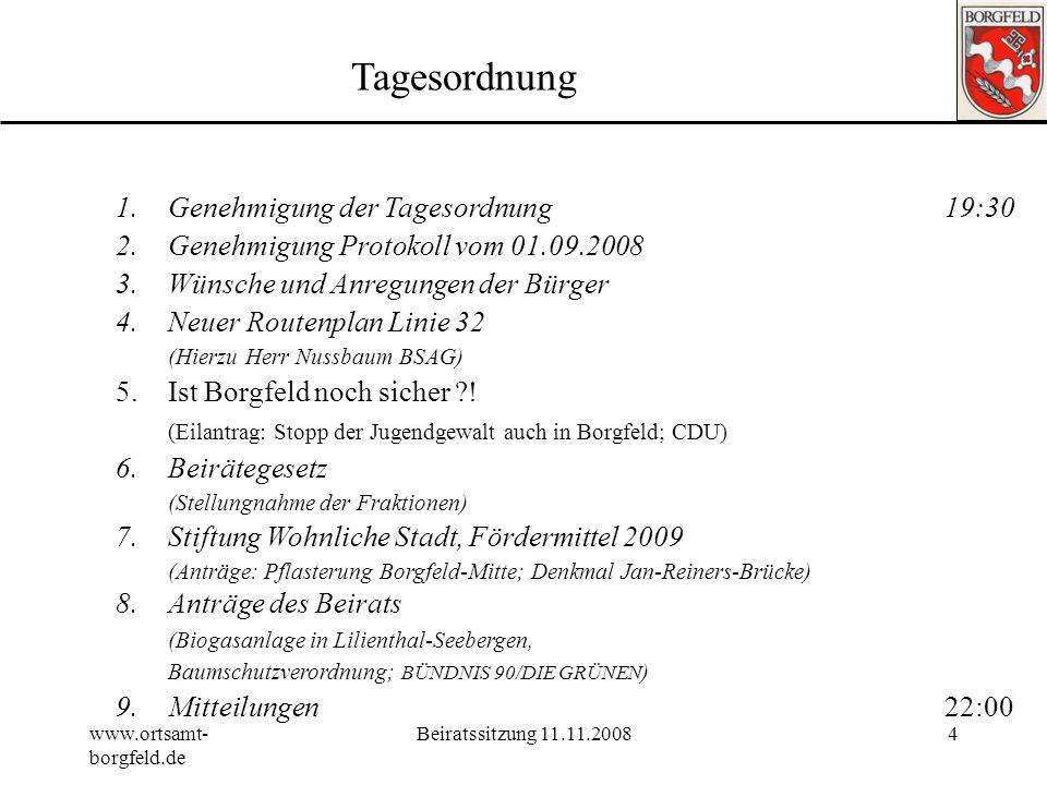 www.ortsamt- borgfeld.de Beiratssitzung 11.11.20084 Tagesordnung 1.Genehmigung der Tagesordnung19:30 2.Genehmigung Protokoll vom 01.09.2008 3.Wünsche und Anregungen der Bürger 4.Neuer Routenplan Linie 32 (Hierzu Herr Nussbaum BSAG) 5.Ist Borgfeld noch sicher ?.