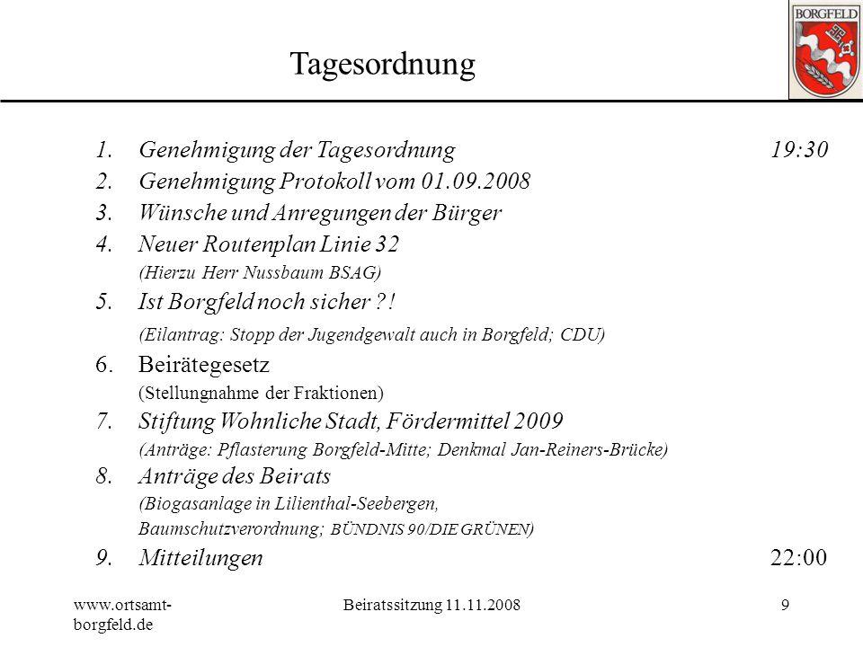 www.ortsamt- borgfeld.de Beiratssitzung 11.11.20089 Tagesordnung 1.Genehmigung der Tagesordnung19:30 2.Genehmigung Protokoll vom 01.09.2008 3.Wünsche und Anregungen der Bürger 4.Neuer Routenplan Linie 32 (Hierzu Herr Nussbaum BSAG) 5.Ist Borgfeld noch sicher ?.