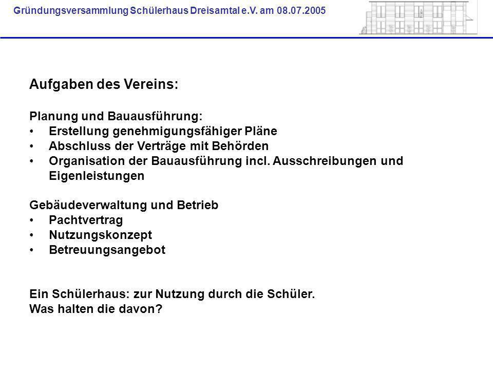 Gründungsversammlung Schülerhaus Dreisamtal e.V. am 08.07.2005 Aufgaben des Vereins: Planung und Bauausführung: Erstellung genehmigungsfähiger Pläne A