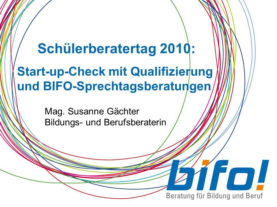 Schülerberatertag 2010: Start-up-Check mit Qualifizierung und BIFO-Sprechtagsberatungen Mag. Susanne Gächter Bildungs- und Berufsberaterin