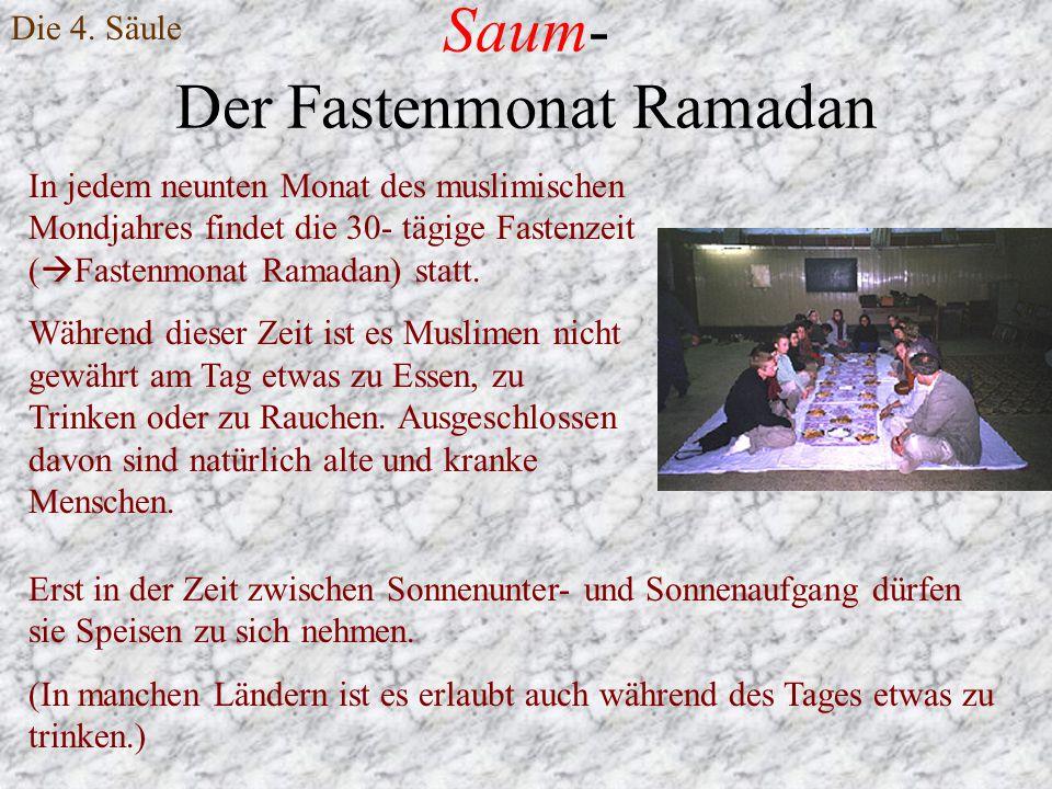 Saum- Der Fastenmonat Ramadan Die 4. Säule In jedem neunten Monat des muslimischen Mondjahres findet die 30- tägige Fastenzeit (  Fastenmonat Ramadan