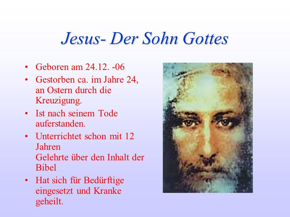 Jesus- Der Sohn Gottes Geboren am 24.12. -06 Gestorben ca. im Jahre 24, an Ostern durch die Kreuzigung. Ist nach seinem Tode auferstanden. Unterrichte