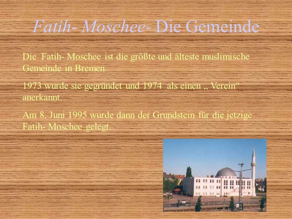 Fatih- Moschee- Die Gemeinde Die Fatih- Moschee ist die größte und älteste muslimische Gemeinde in Bremen. 1973 wurde sie gegründet und 1974 als einen