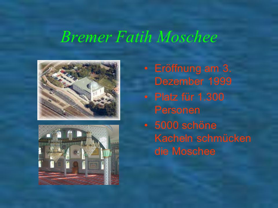 Bremer Fatih Moschee Eröffnung am 3. Dezember 1999 Platz für 1.300 Personen 5000 schöne Kacheln schmücken die Moschee