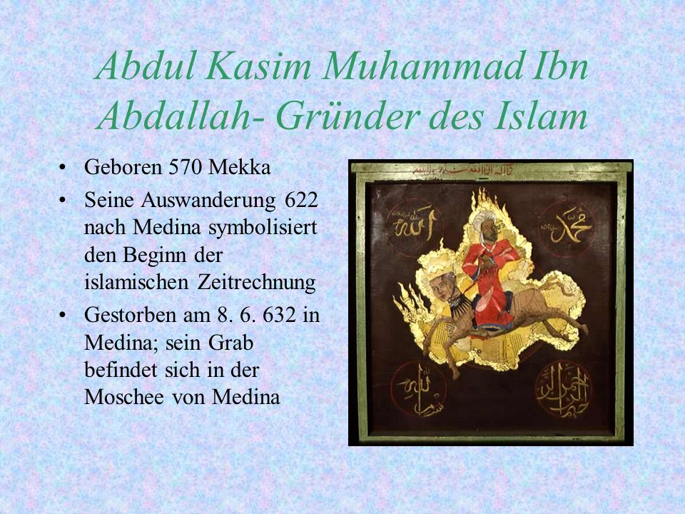 Abdul Kasim Muhammad Ibn Abdallah- Gründer des Islam Geboren 570 Mekka Seine Auswanderung 622 nach Medina symbolisiert den Beginn der islamischen Zeit