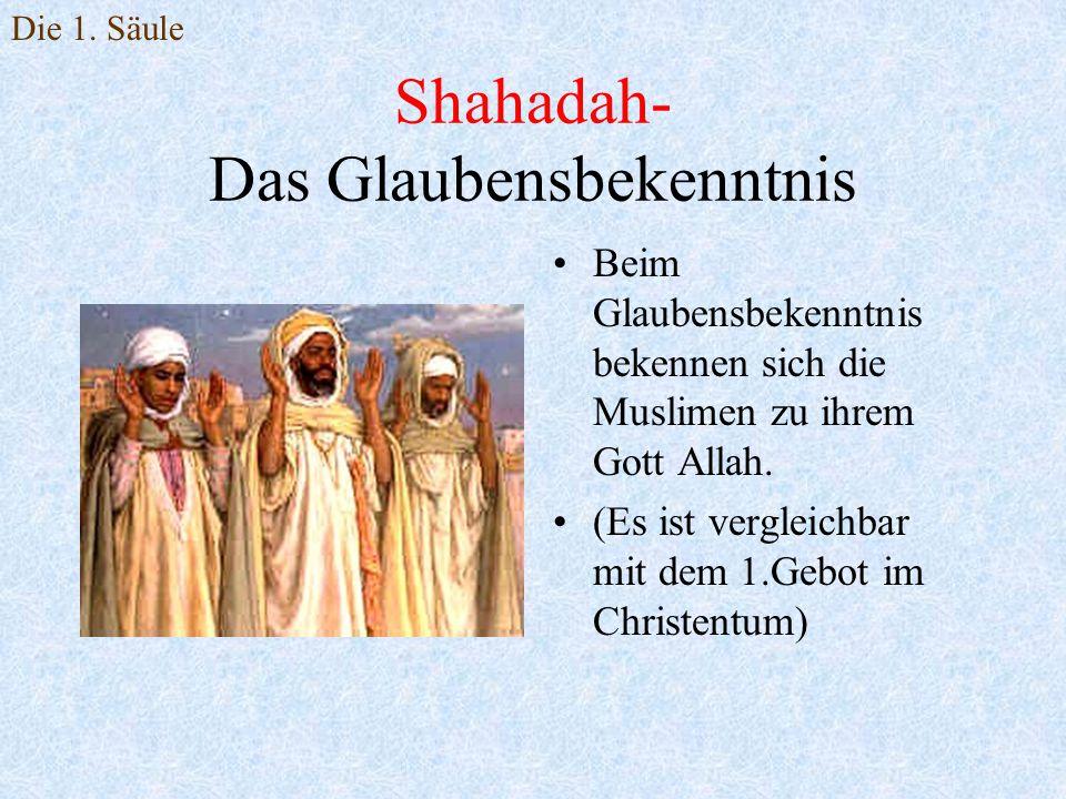 Shahadah- Das Glaubensbekenntnis Beim Glaubensbekenntnis bekennen sich die Muslimen zu ihrem Gott Allah. (Es ist vergleichbar mit dem 1.Gebot im Chris