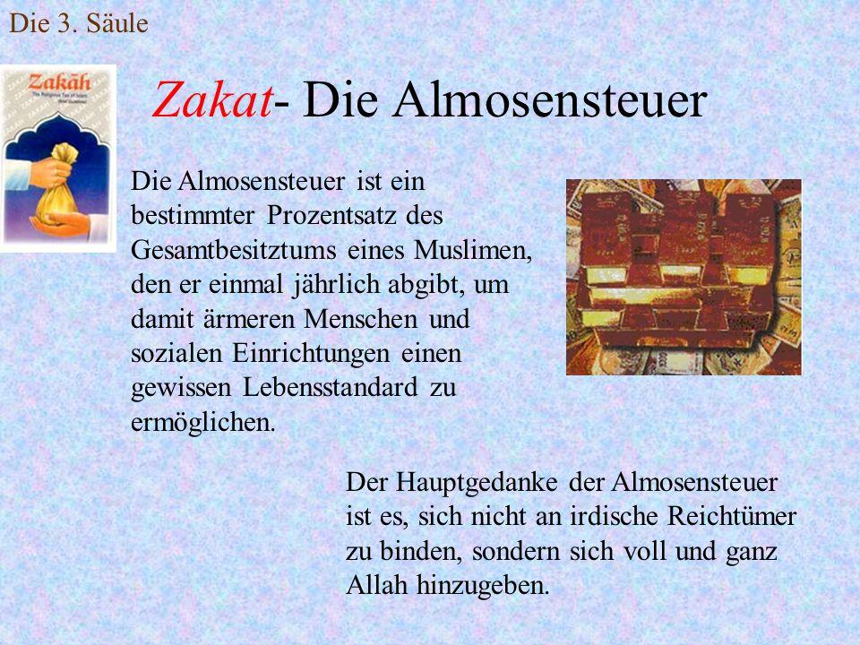 Die 3. Säule Zakat- Die Almosensteuer Die Almosensteuer ist ein bestimmter Prozentsatz des Gesamtbesitztums eines Muslimen, den er einmal jährlich abg