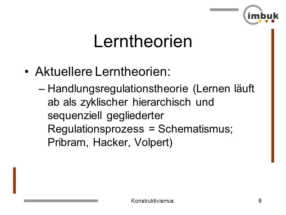 Konstruktivismus5 Lerntheorien Aktuellere Lerntheorien: –Gedächtnistheorie (Lernen hat erst dann stattgefunden, wenn erfahrungsbedingte Veränderungen