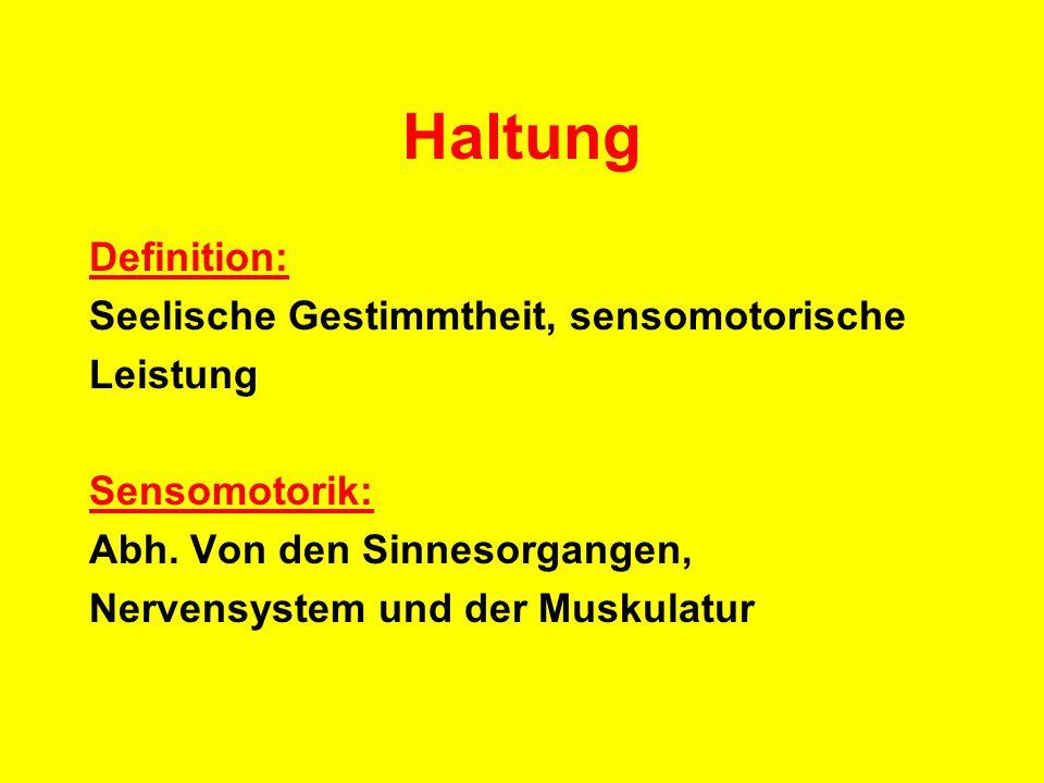 Haltung Definition: Seelische Gestimmtheit, sensomotorische Leistung Sensomotorik: Abh. Von den Sinnesorgangen, Nervensystem und der Muskulatur
