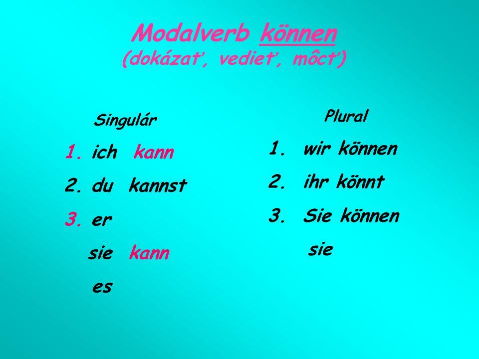 Modalverb können (dokázať, vedieť, môcť) Singulár 1. ich kann 2. du kannst 3. er sie kann es Plural 1. wir können 2. ihr könnt 3. Sie können sie