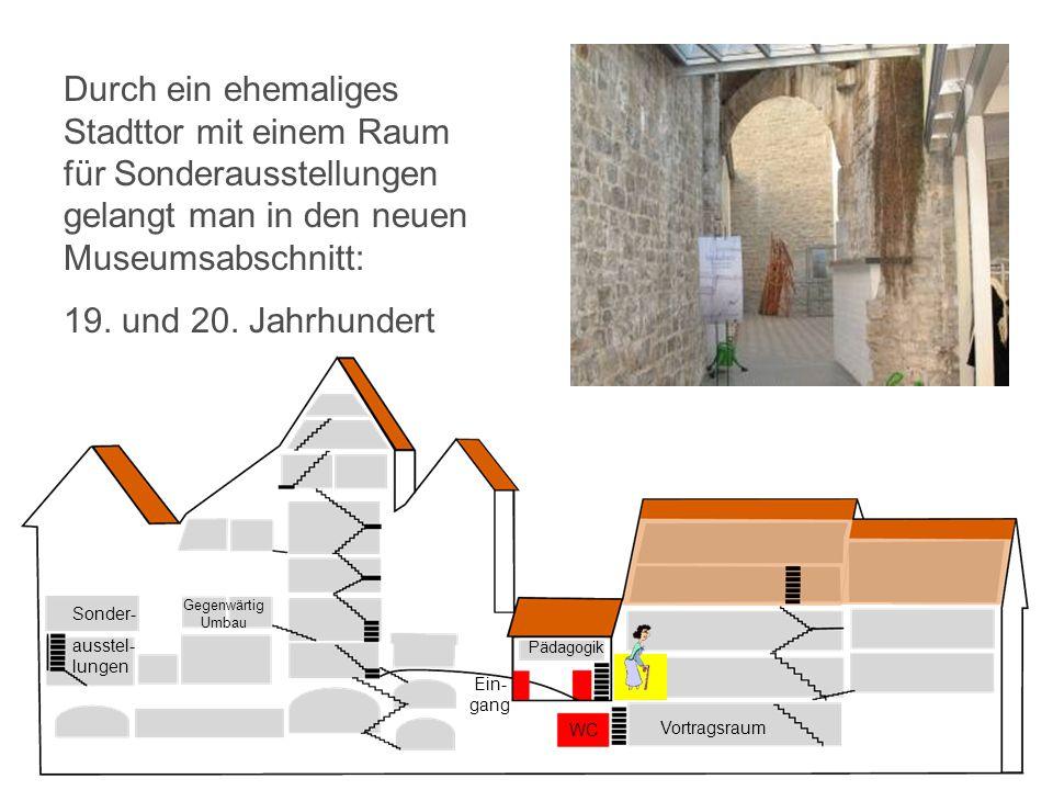 Vortragsraum WC Ein- gang Pädagogik Sonder- ausstel- lungen Gegenwärtig Umbau Durch ein ehemaliges Stadttor mit einem Raum für Sonderausstellungen gelangt man in den neuen Museumsabschnitt: 19.
