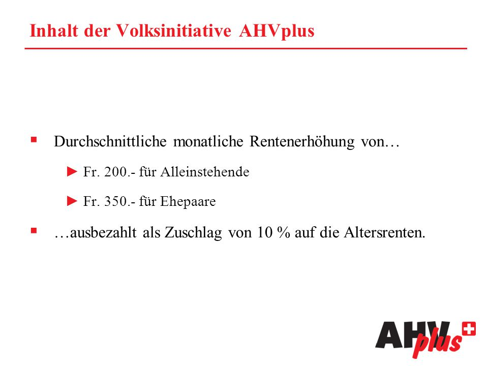 Inhalt der Volksinitiative AHVplus  Durchschnittliche monatliche Rentenerhöhung von… ►Fr. 200.- für Alleinstehende ►Fr. 350.- für Ehepaare  …ausbeza