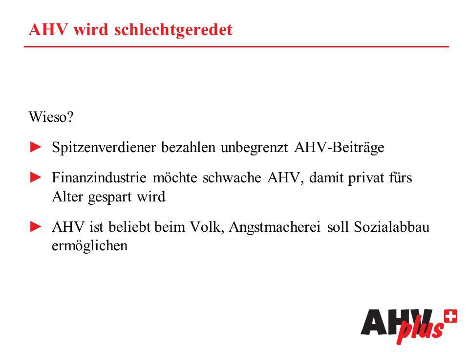 AHV wird schlechtgeredet Wieso? ►Spitzenverdiener bezahlen unbegrenzt AHV-Beiträge ►Finanzindustrie möchte schwache AHV, damit privat fürs Alter gespa