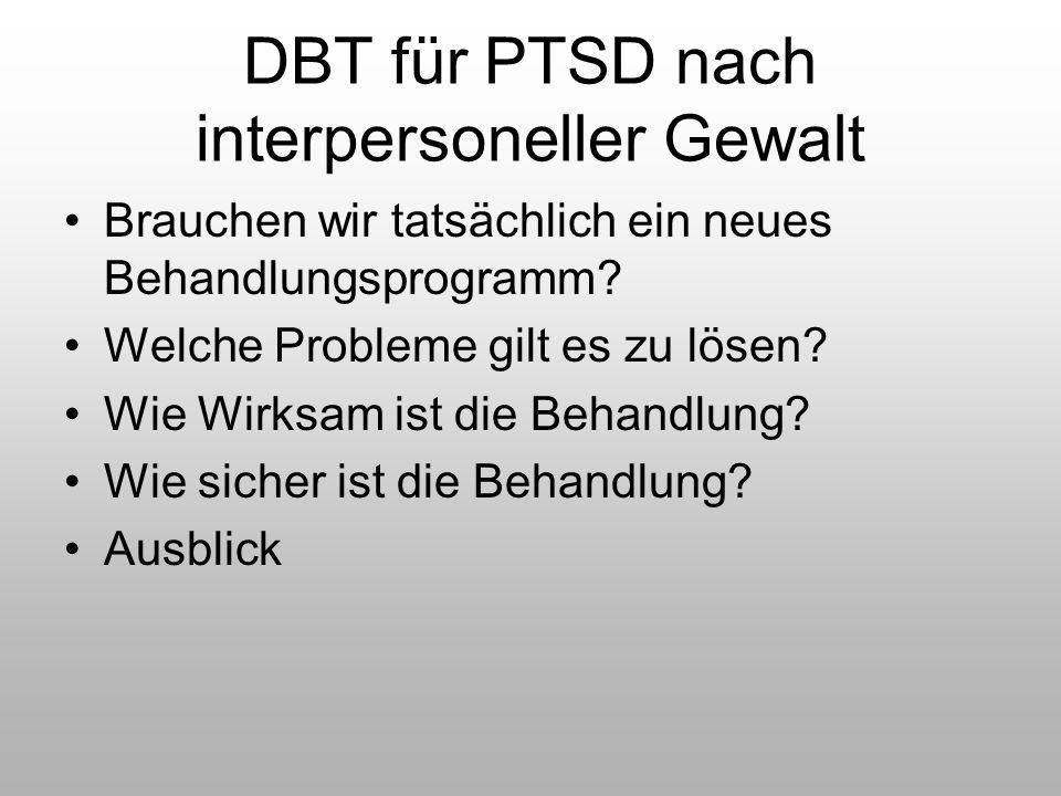 DBT für PTSD nach interpersoneller Gewalt Brauchen wir tatsächlich ein neues Behandlungsprogramm? Welche Probleme gilt es zu lösen? Wie Wirksam ist di