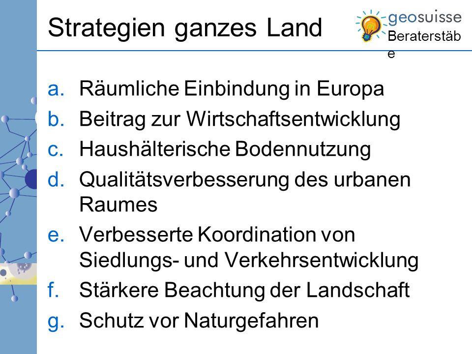 Beraterstäb e Strategien ganzes Land a.Räumliche Einbindung in Europa b.Beitrag zur Wirtschaftsentwicklung c.Haushälterische Bodennutzung d.Qualitätsv