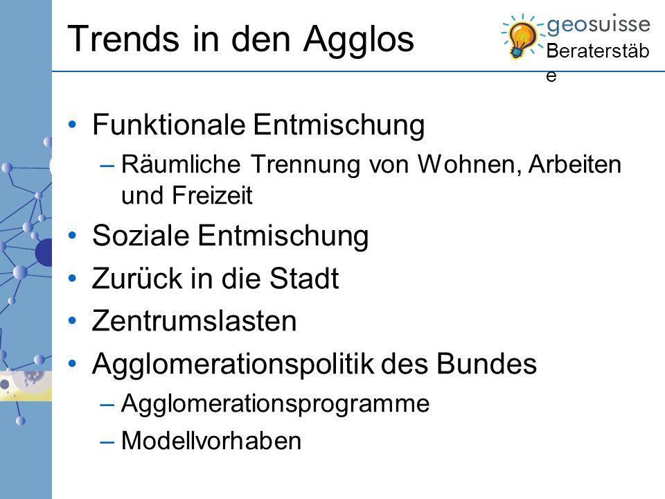 Beraterstäb e Trends in den Agglos Funktionale Entmischung –Räumliche Trennung von Wohnen, Arbeiten und Freizeit Soziale Entmischung Zurück in die Sta