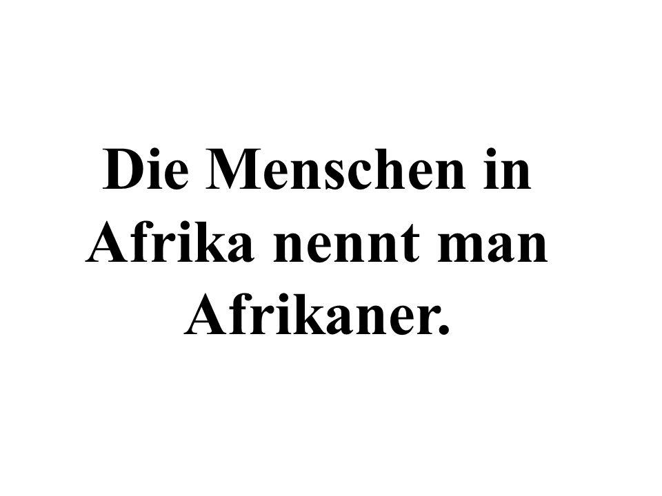 Die Menschen in Afrika nennt man Afrikaner.