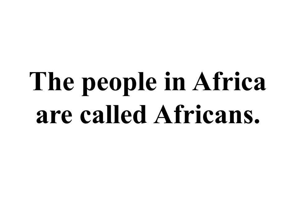 The people in Africa are called Africans.