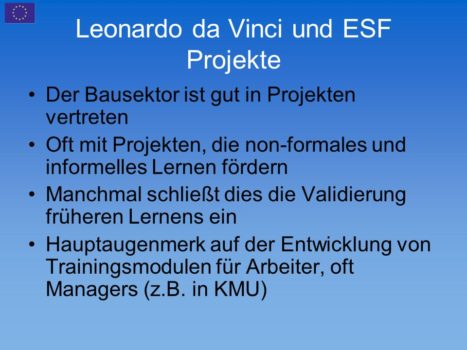 Leonardo da Vinci und ESF Projekte Der Bausektor ist gut in Projekten vertreten Oft mit Projekten, die non-formales und informelles Lernen fördern Man