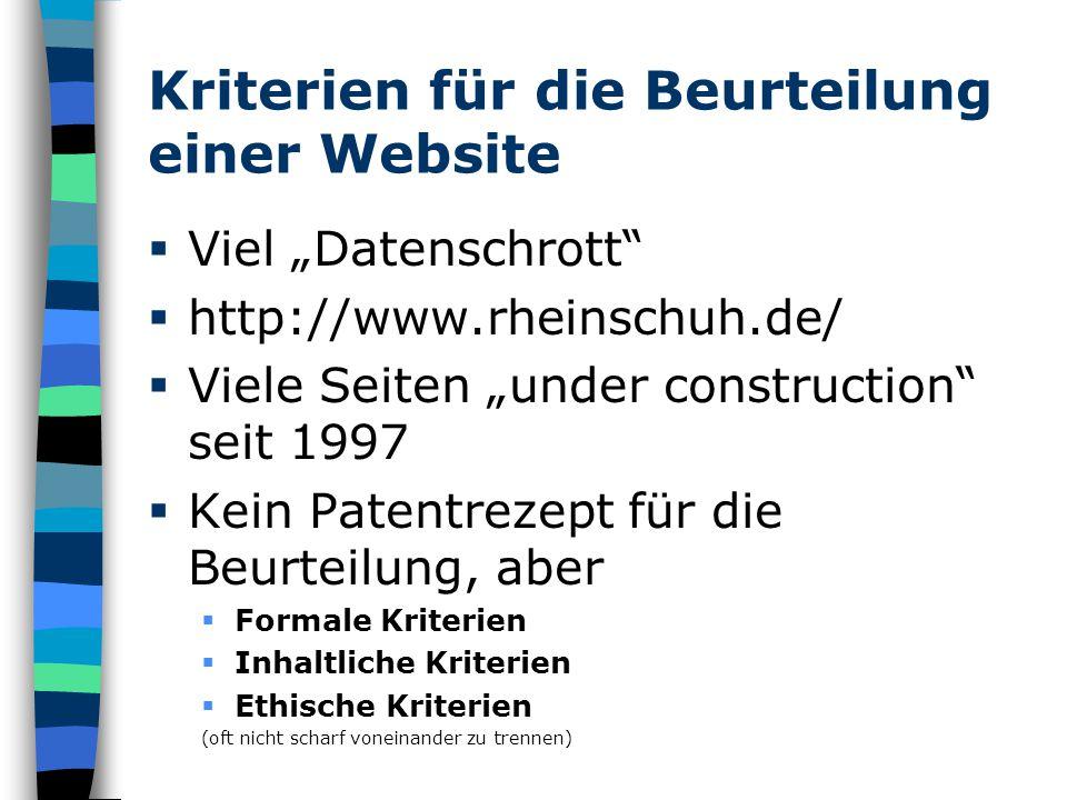"""Kriterien für die Beurteilung einer Website  Viel """"Datenschrott  http://www.rheinschuh.de/  Viele Seiten """"under construction seit 1997  Kein Patentrezept für die Beurteilung, aber  Formale Kriterien  Inhaltliche Kriterien  Ethische Kriterien (oft nicht scharf voneinander zu trennen)"""