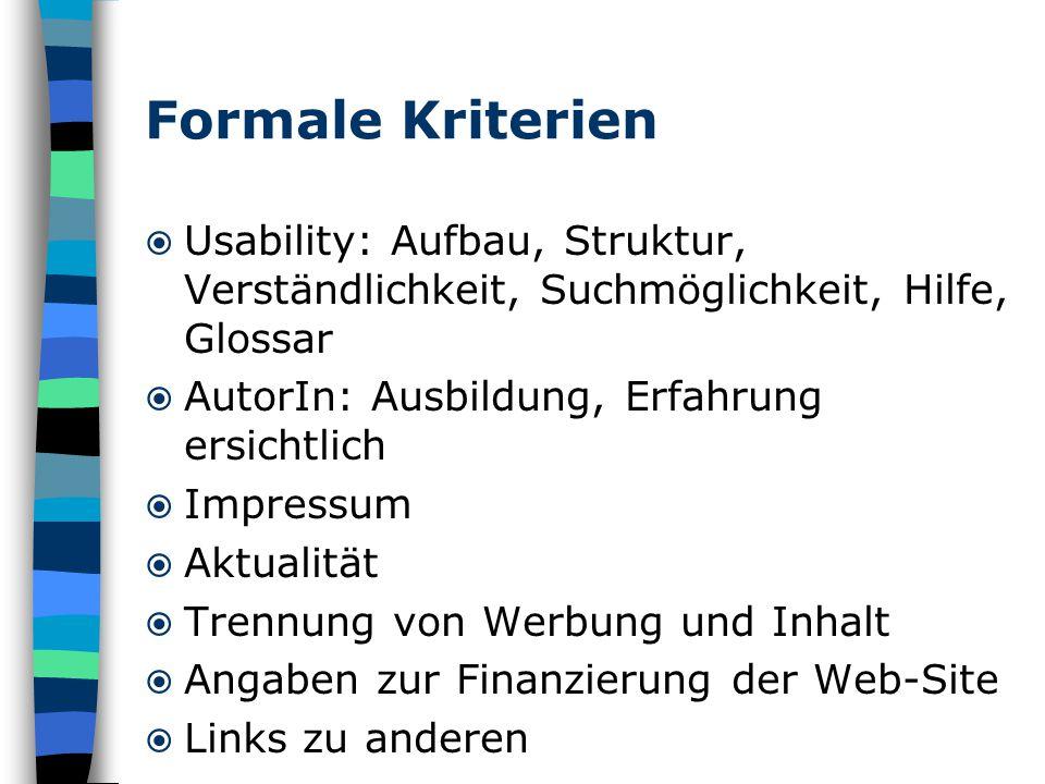 Formale Kriterien  Usability: Aufbau, Struktur, Verständlichkeit, Suchmöglichkeit, Hilfe, Glossar  AutorIn: Ausbildung, Erfahrung ersichtlich  Impressum  Aktualität  Trennung von Werbung und Inhalt  Angaben zur Finanzierung der Web-Site  Links zu anderen