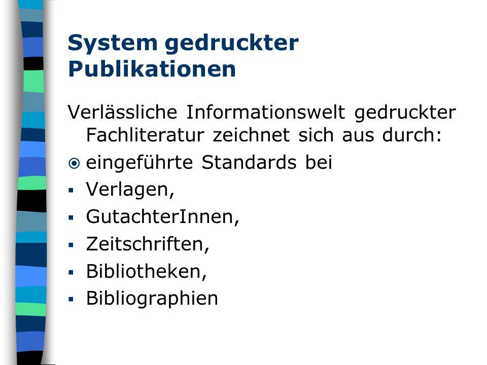System gedruckter Publikationen Verlässliche Informationswelt gedruckter Fachliteratur zeichnet sich aus durch:  eingeführte Standards bei  Verlagen,  GutachterInnen,  Zeitschriften,  Bibliotheken,  Bibliographien