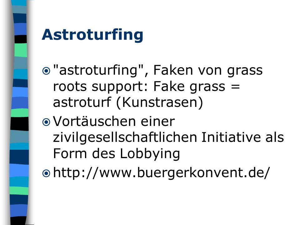 Astroturfing  astroturfing , Faken von grass roots support: Fake grass = astroturf (Kunstrasen)  Vortäuschen einer zivilgesellschaftlichen Initiative als Form des Lobbying  http://www.buergerkonvent.de/