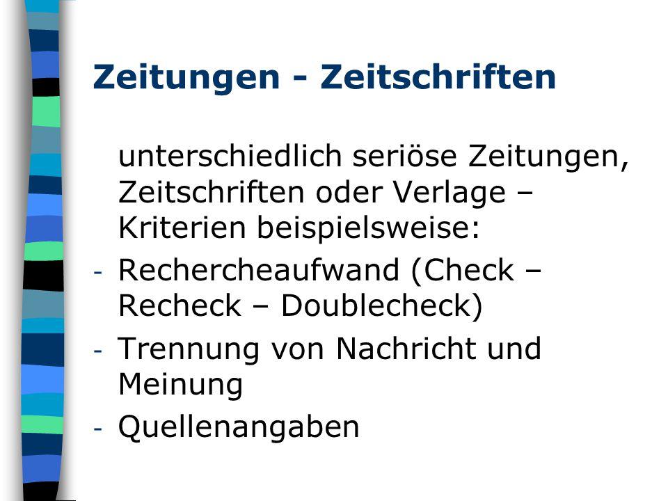 Zeitungen - Zeitschriften unterschiedlich seriöse Zeitungen, Zeitschriften oder Verlage – Kriterien beispielsweise: - Rechercheaufwand (Check – Recheck – Doublecheck) - Trennung von Nachricht und Meinung - Quellenangaben