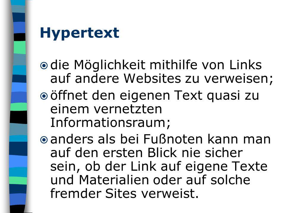 Hypertext  die Möglichkeit mithilfe von Links auf andere Websites zu verweisen;  öffnet den eigenen Text quasi zu einem vernetzten Informationsraum;  anders als bei Fußnoten kann man auf den ersten Blick nie sicher sein, ob der Link auf eigene Texte und Materialien oder auf solche fremder Sites verweist.