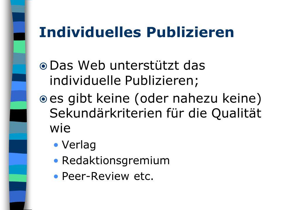 Individuelles Publizieren  Das Web unterstützt das individuelle Publizieren;  es gibt keine (oder nahezu keine) Sekundärkriterien für die Qualität wie Verlag Redaktionsgremium Peer-Review etc.