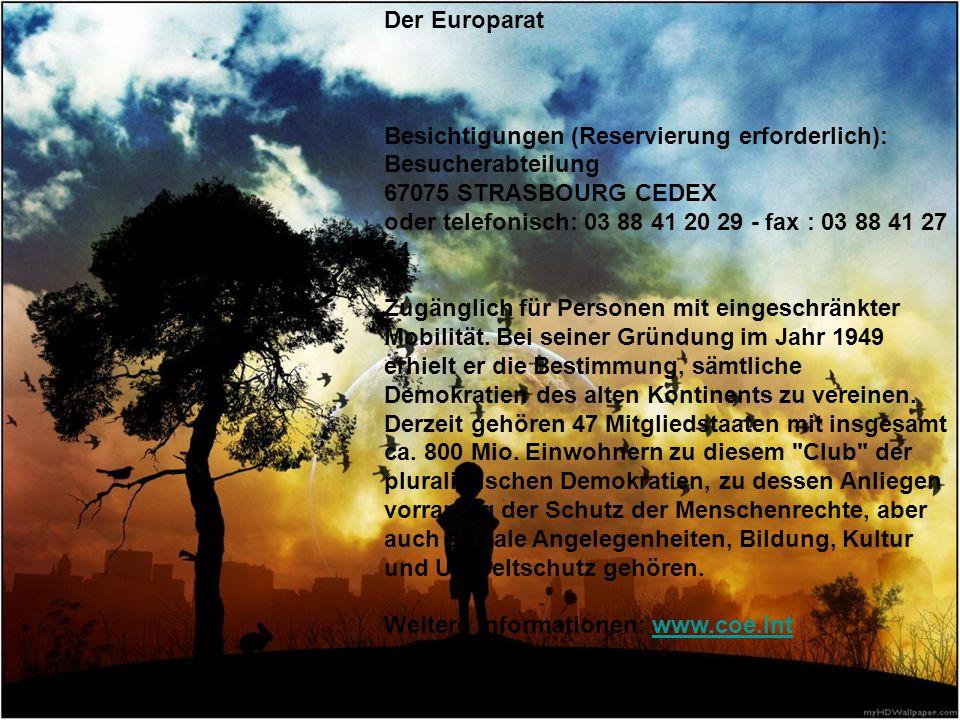 Der Europarat Besichtigungen (Reservierung erforderlich): Besucherabteilung 67075 STRASBOURG CEDEX oder telefonisch: 03 88 41 20 29 - fax : 03 88 41 2