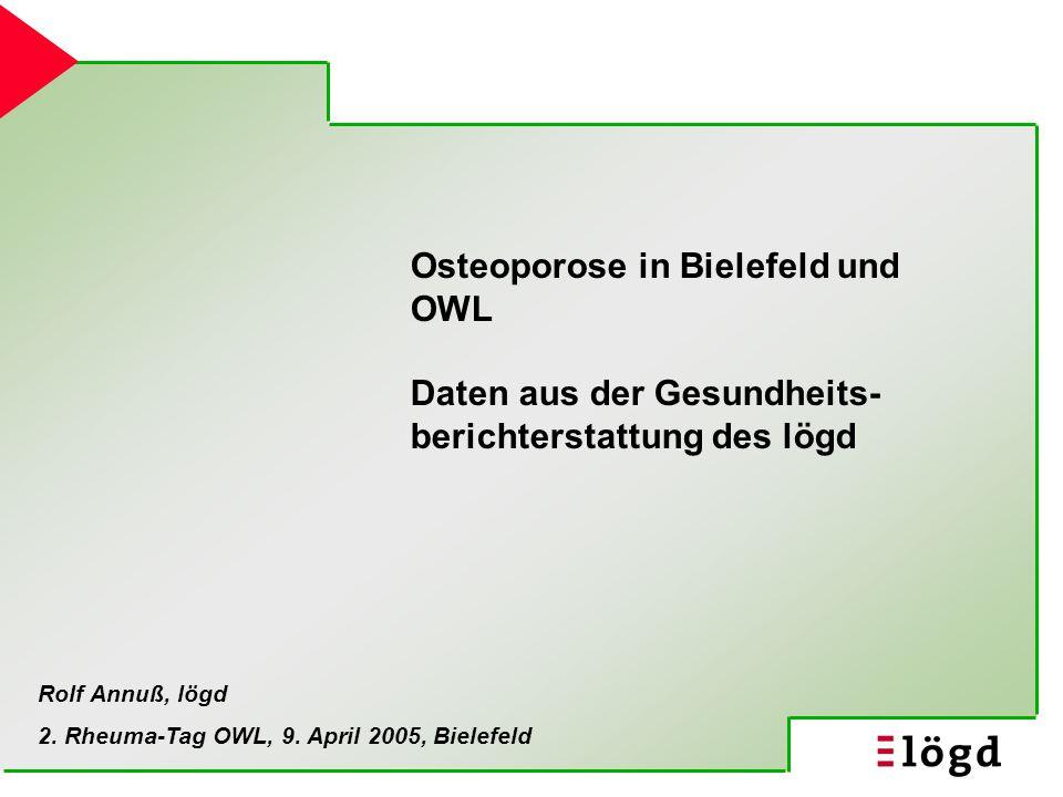 Osteoporose in Bielefeld und OWL Daten aus der Gesundheits- berichterstattung des lögd Rolf Annuß, lögd 2. Rheuma-Tag OWL, 9. April 2005, Bielefeld