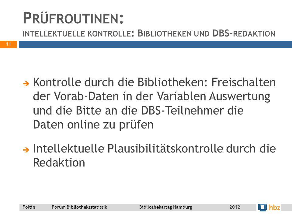 Foltin Forum Bibliotheksstatistik Bibliothekartag Hamburg P RÜFROUTINEN : INTELLEKTUELLE KONTROLLE : B IBLIOTHEKEN UND DBS- REDAKTION  Kontrolle durch die Bibliotheken: Freischalten der Vorab-Daten in der Variablen Auswertung und die Bitte an die DBS-Teilnehmer die Daten online zu prüfen  Intellektuelle Plausibilitätskontrolle durch die Redaktion 11 2012
