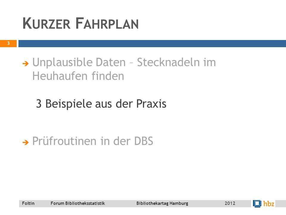 Foltin Forum Bibliotheksstatistik Bibliothekartag Hamburg K URZER F AHRPLAN  Unplausible Daten – Stecknadeln im Heuhaufen finden 3 Beispiele aus der Praxis  Prüfroutinen in der DBS 3 2012