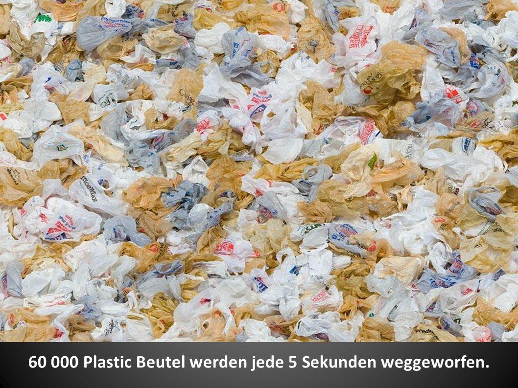60 000 Plastic Beutel werden jede 5 Sekunden weggeworfen.