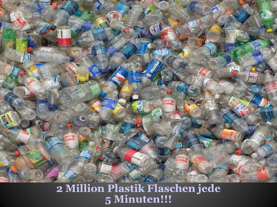 2 Million Plastik Flaschen jede 5 Minuten!!!