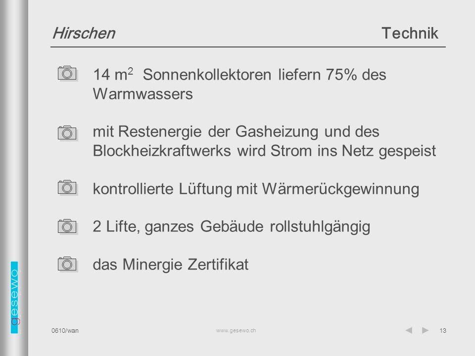 www.gesewo.ch 0610/wan13 HirschenTechnik 14 m 2 Sonnenkollektoren liefern 75% des Warmwassers mit Restenergie der Gasheizung und des Blockheizkraftwerks wird Strom ins Netz gespeist kontrollierte Lüftung mit Wärmerückgewinnung 2 Lifte, ganzes Gebäude rollstuhlgängig das Minergie Zertifikat