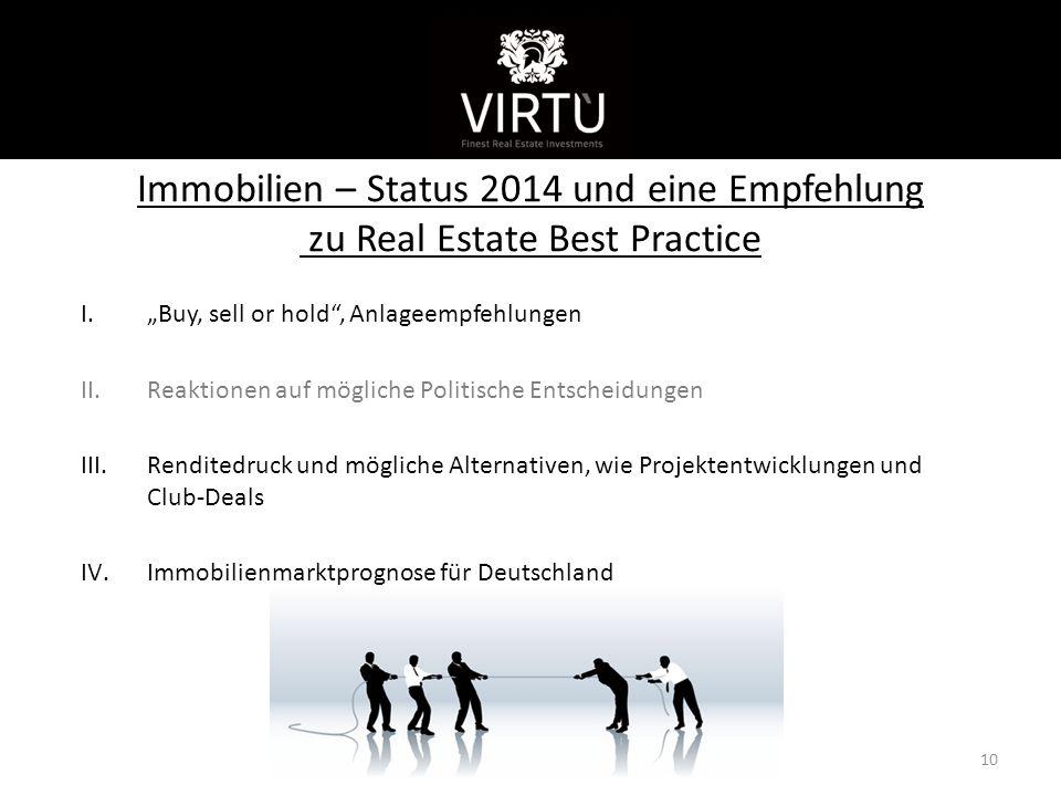 """Immobilien – Status 2014 und eine Empfehlung zu Real Estate Best Practice 10 I.""""Buy, sell or hold , Anlageempfehlungen II.Reaktionen auf mögliche Politische Entscheidungen III.Renditedruck und mögliche Alternativen, wie Projektentwicklungen und Club-Deals IV.Immobilienmarktprognose für Deutschland Kurzvorstellung"""